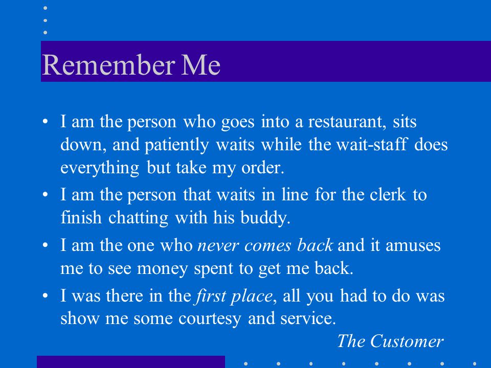 Remember Me I am the person who goes into a restaurant, sits down, and patiently waits while the wait-staff does everything but take my order.