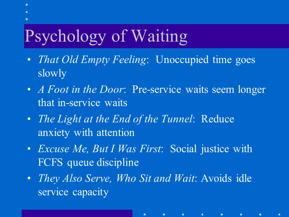 Psychology of Waiting That Old Empty Feeling: Unoccupied time goes slowly. A Foot in the Door: Pre-service waits seem longer that in-service waits.