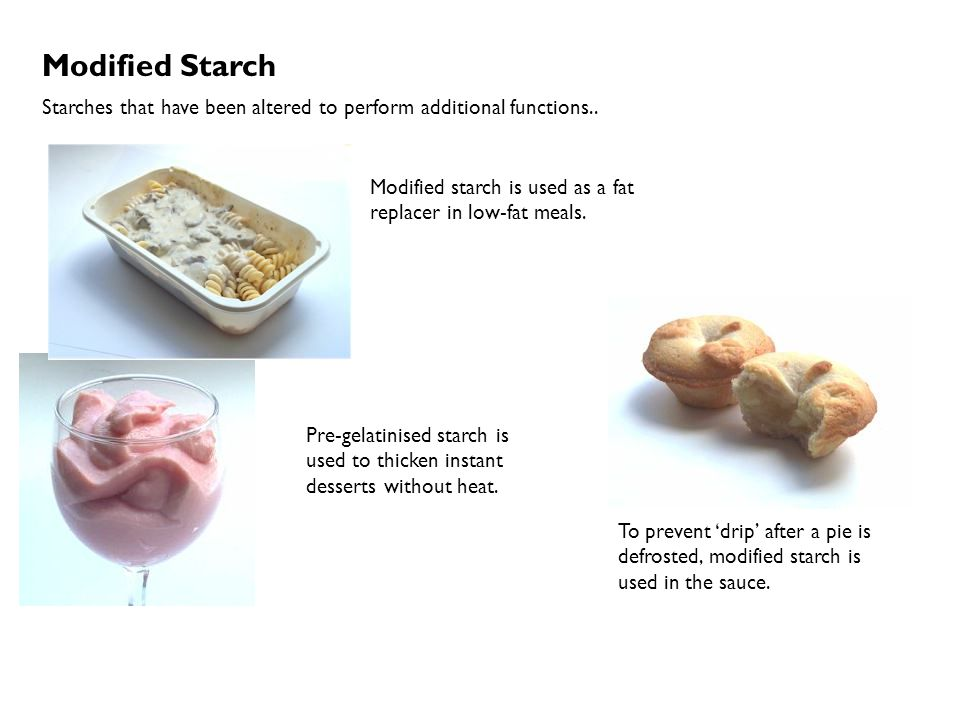 Modified Starch Starches that have been altered to perform additional functions.. Modified starch is used as a fat replacer in low-fat meals.