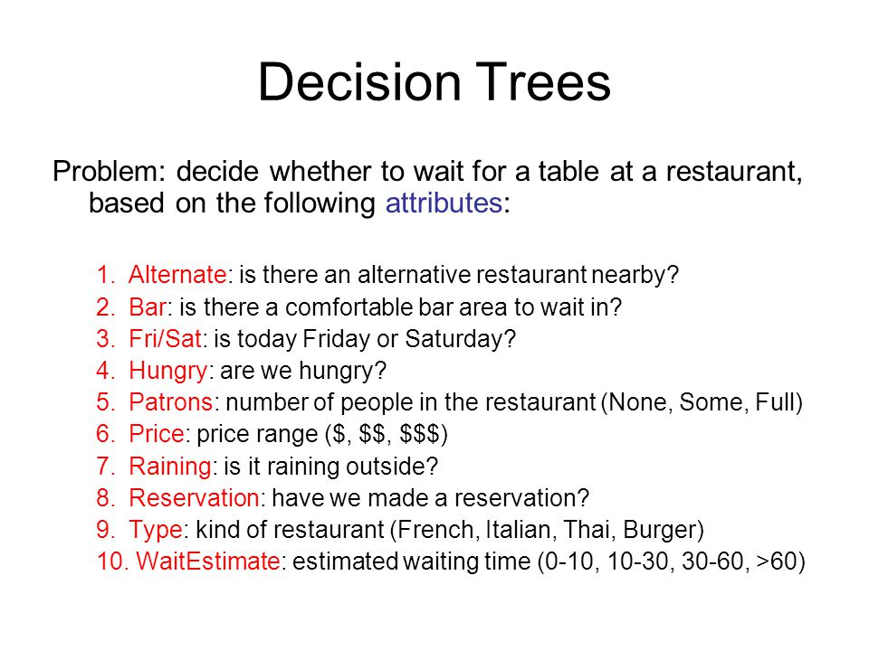 Decision Trees Problem: decide whether to wait for a table at a restaurant, based on the following attributes: