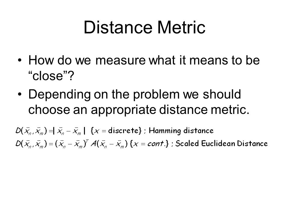 Distance Metric How do we measure what it means to be close