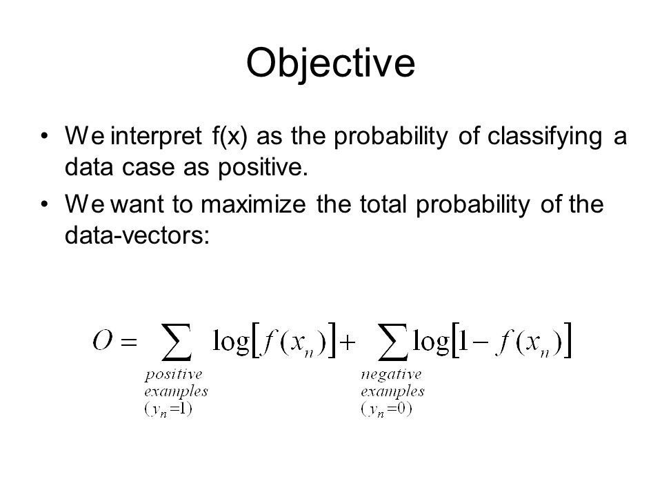 Objective We interpret f(x) as the probability of classifying a data case as positive.