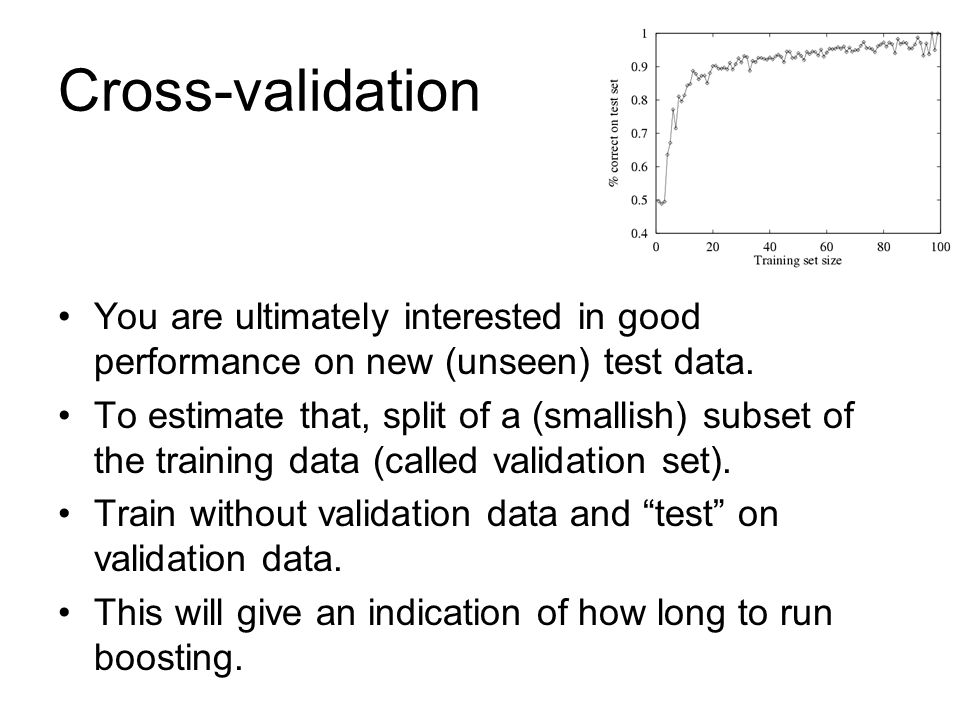 Cross-validation You are ultimately interested in good performance on new (unseen) test data.
