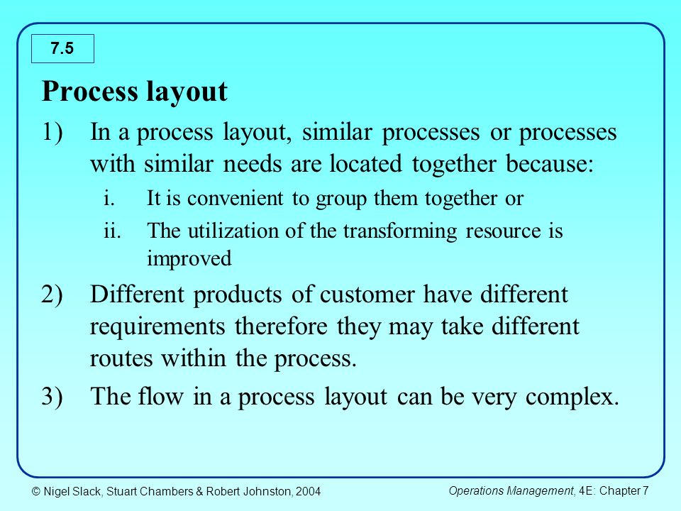 Process layout In a process layout, similar processes or processes with similar needs are located together because: