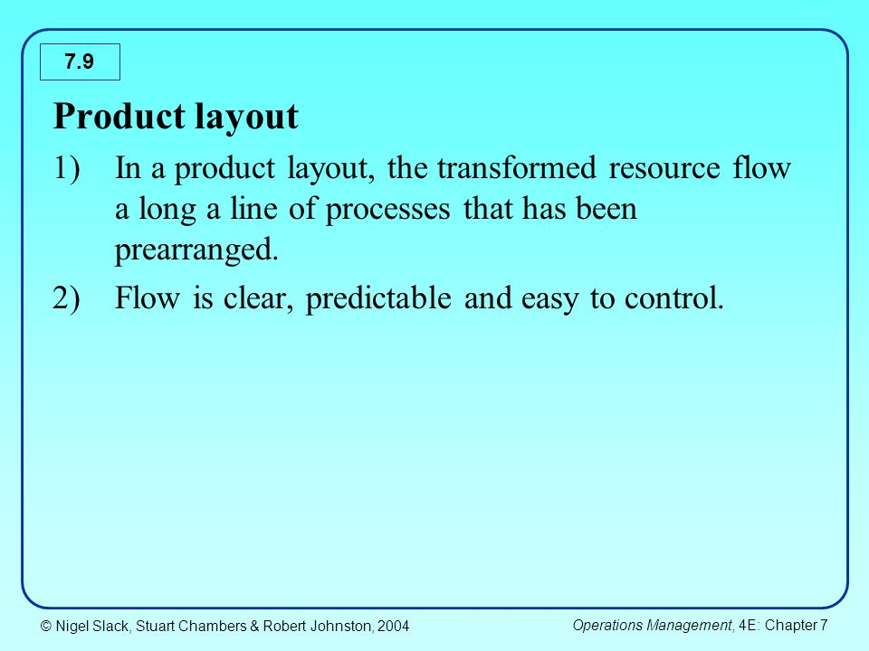 Product layout In a product layout, the transformed resource flow a long a line of processes that has been prearranged.