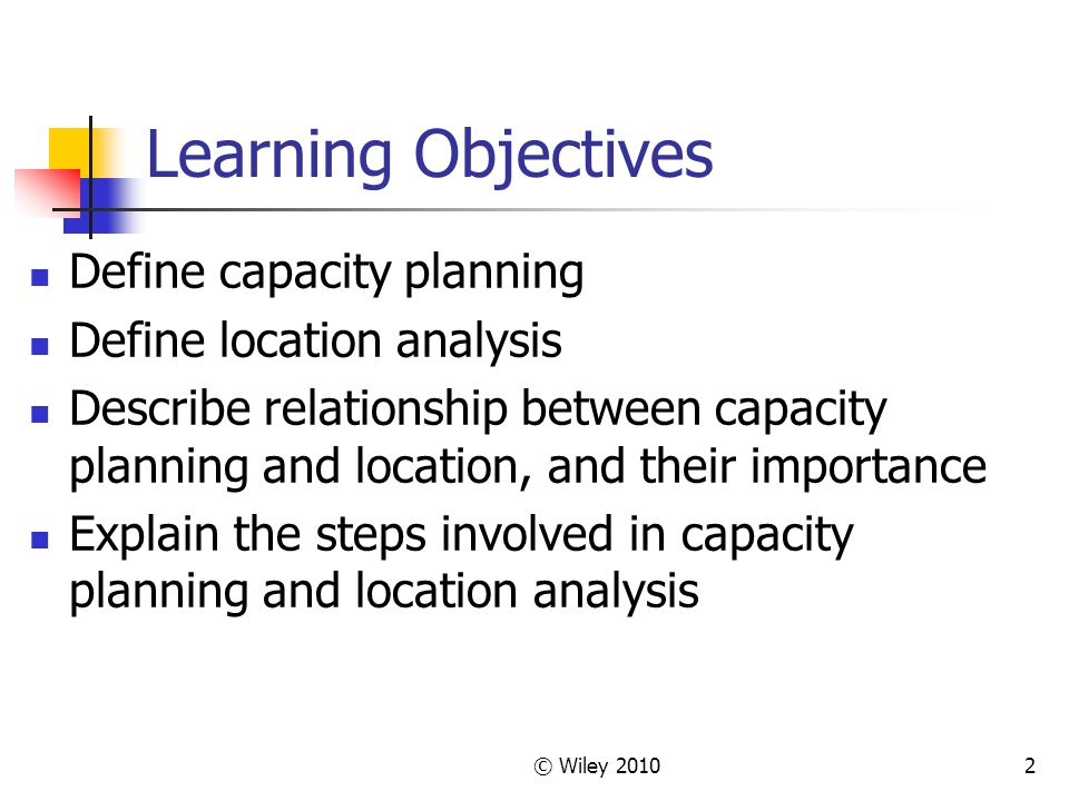 Learning Objectives Define capacity planning Define location analysis