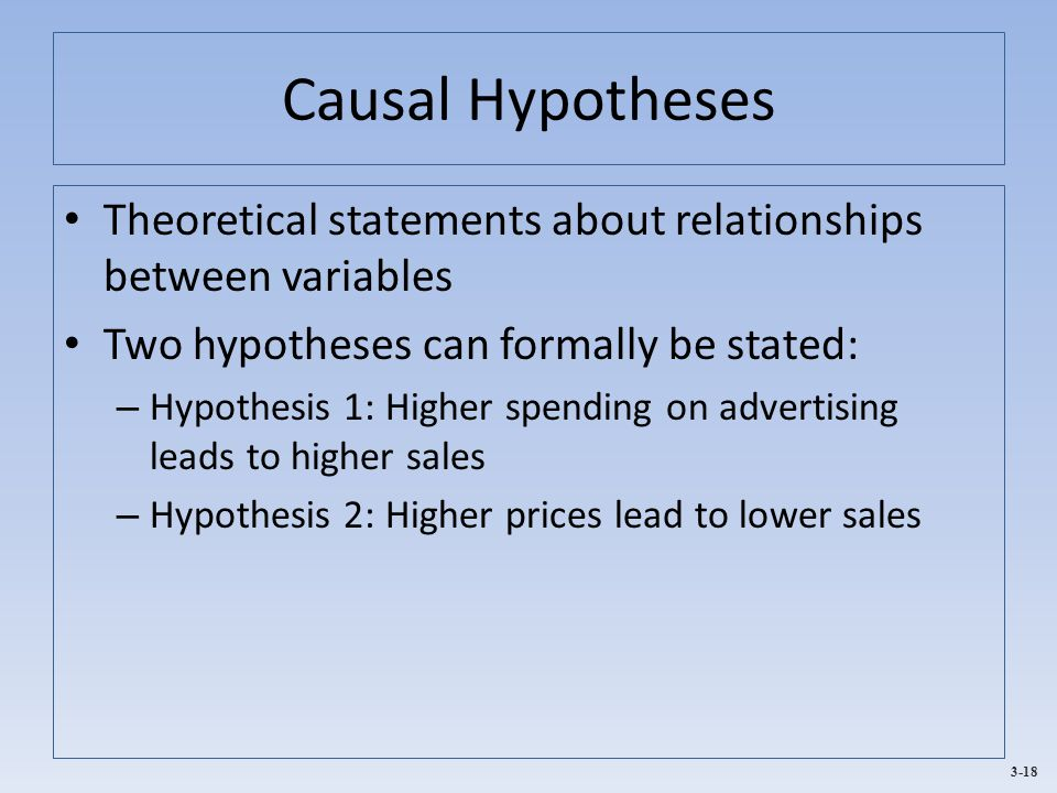 Causal Hypotheses Theoretical statements about relationships between variables. Two hypotheses can formally be stated: