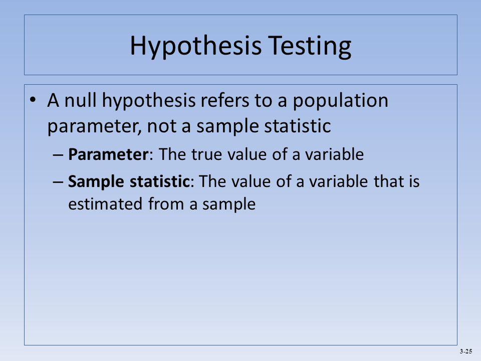 Hypothesis Testing A null hypothesis refers to a population parameter, not a sample statistic. Parameter: The true value of a variable.