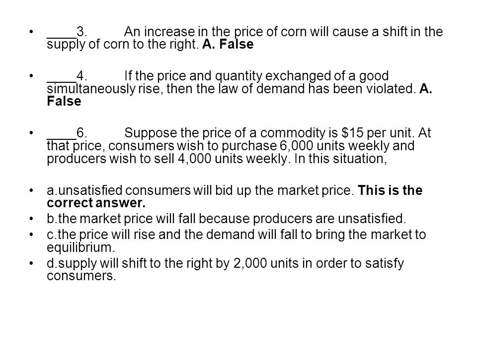 ____ 3. An increase in the price of corn will cause a shift in the supply of corn to the right. A. False
