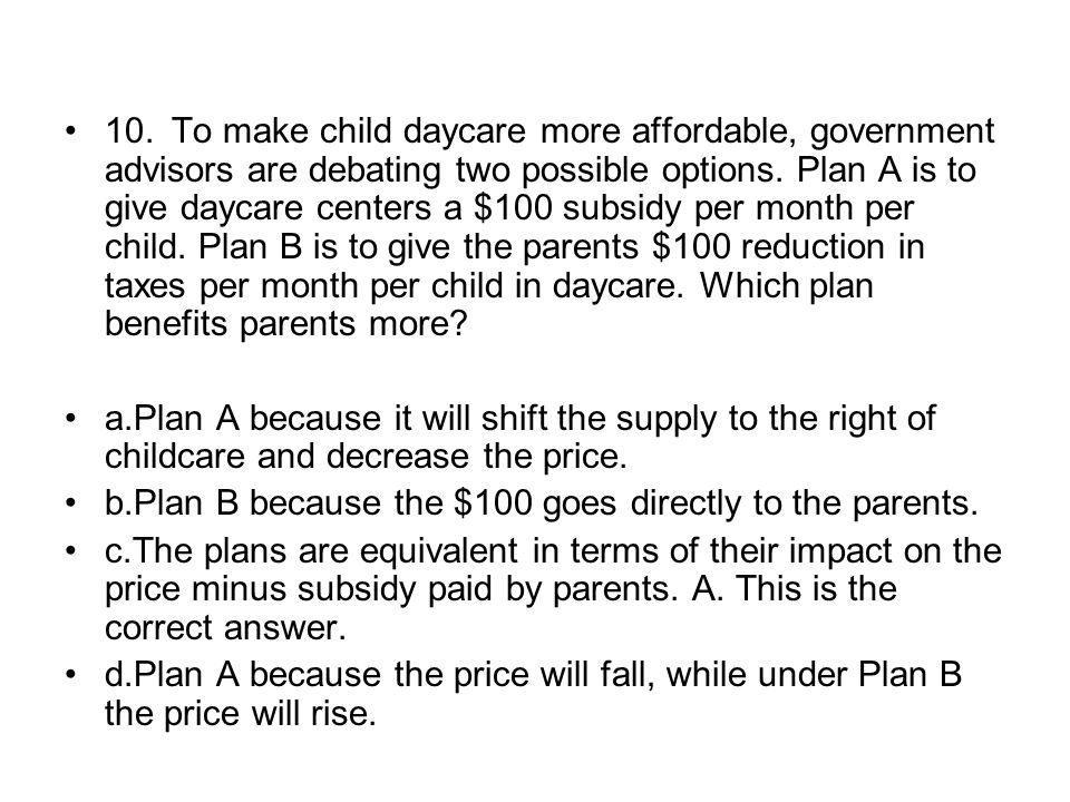 10. To make child daycare more affordable, government advisors are debating two possible options. Plan A is to give daycare centers a $100 subsidy per month per child. Plan B is to give the parents $100 reduction in taxes per month per child in daycare. Which plan benefits parents more
