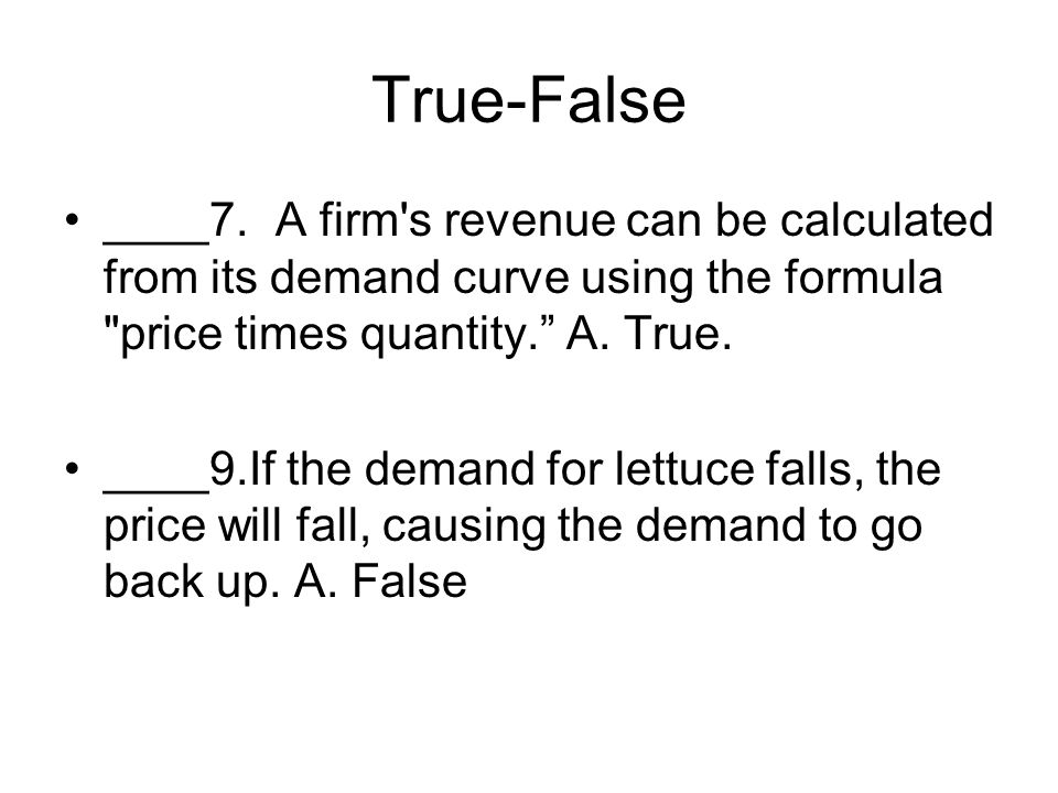 True-False ____7. A firm s revenue can be calculated from its demand curve using the formula price times quantity. A. True.