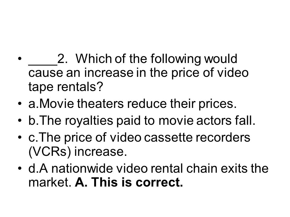 ____2. Which of the following would cause an increase in the price of video tape rentals