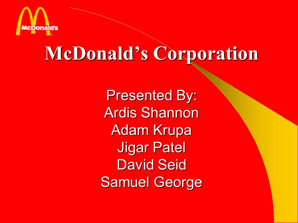 McDonald's Corporation Presented By: Ardis Shannon Adam Krupa Jigar Patel David Seid Samuel George