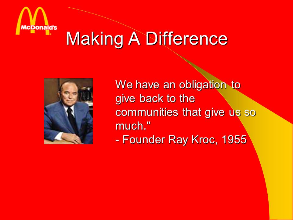 Making A Difference We have an obligation to give back to the communities that give us so much. - Founder Ray Kroc, 1955.