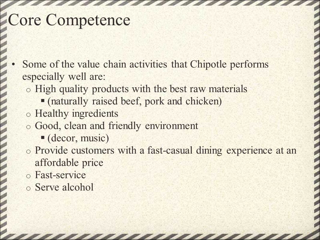 Core Competence Some of the value chain activities that Chipotle performs especially well are: High quality products with the best raw materials.