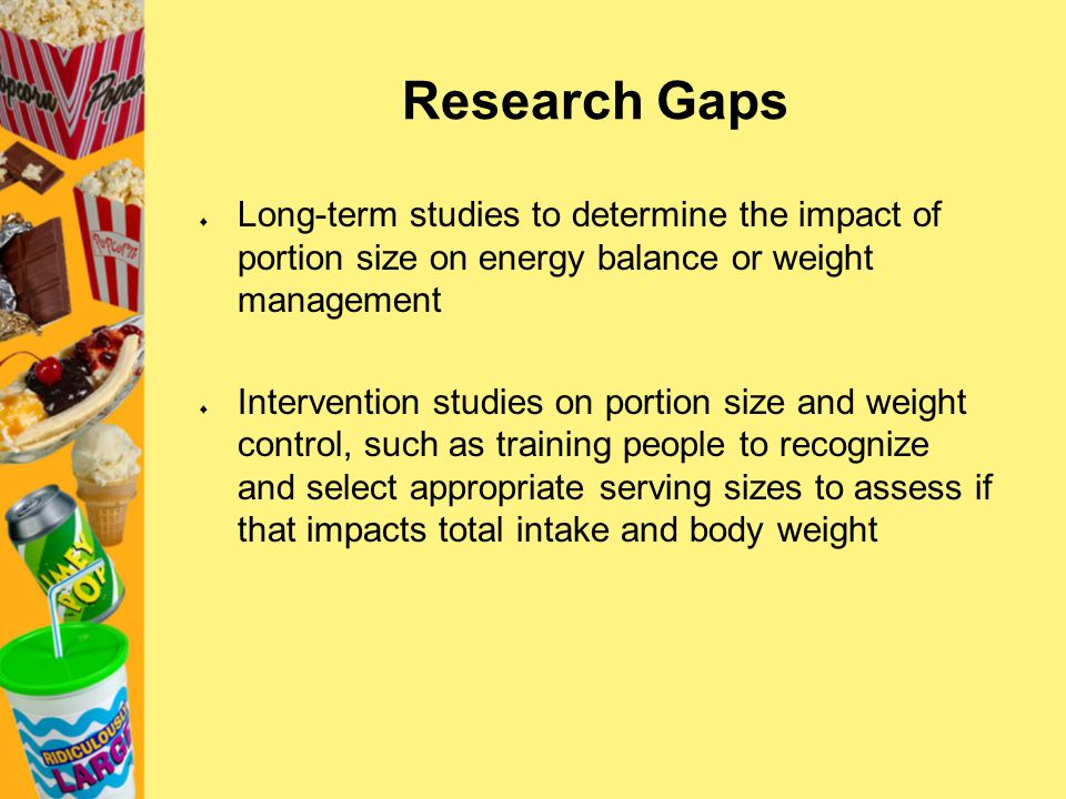 Research Gaps Long-term studies to determine the impact of portion size on energy balance or weight management.