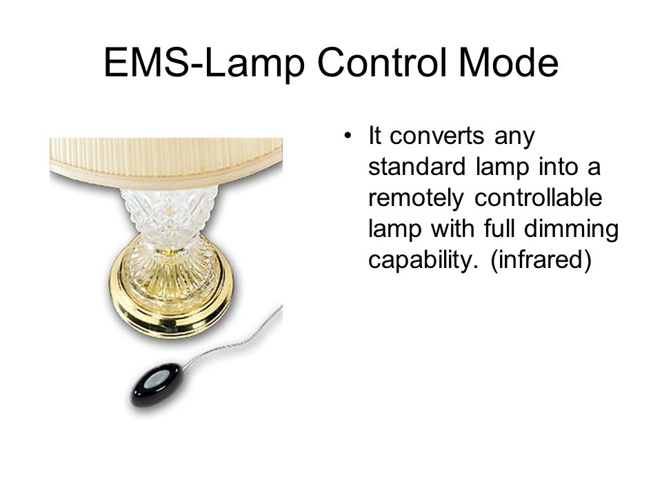 EMS-Lamp Control Mode It converts any standard lamp into a remotely controllable lamp with full dimming capability.