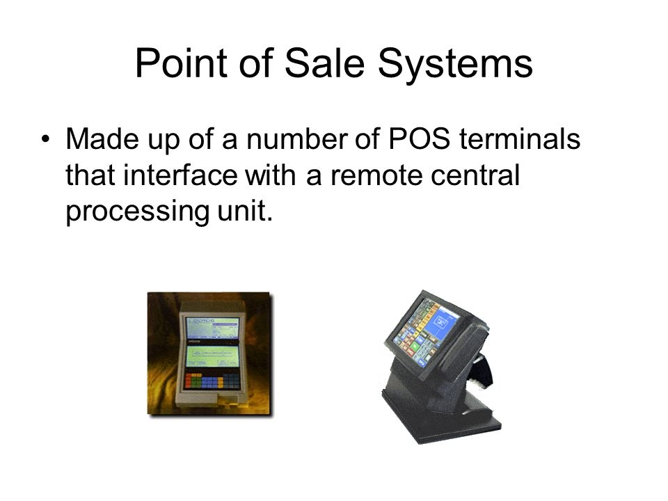 Point of Sale Systems Made up of a number of POS terminals that interface with a remote central processing unit.