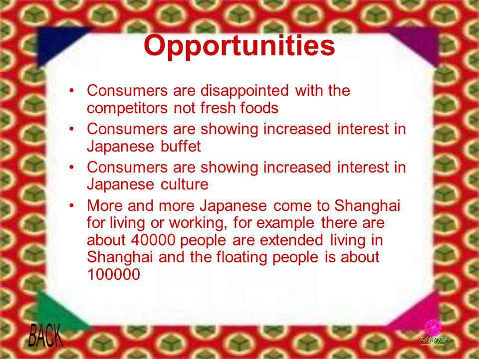 Opportunities Consumers are disappointed with the competitors not fresh foods. Consumers are showing increased interest in Japanese buffet.