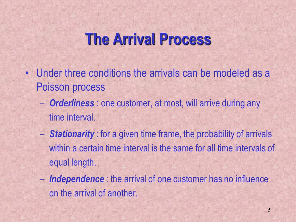 The Arrival Process Under three conditions the arrivals can be modeled as a Poisson process.