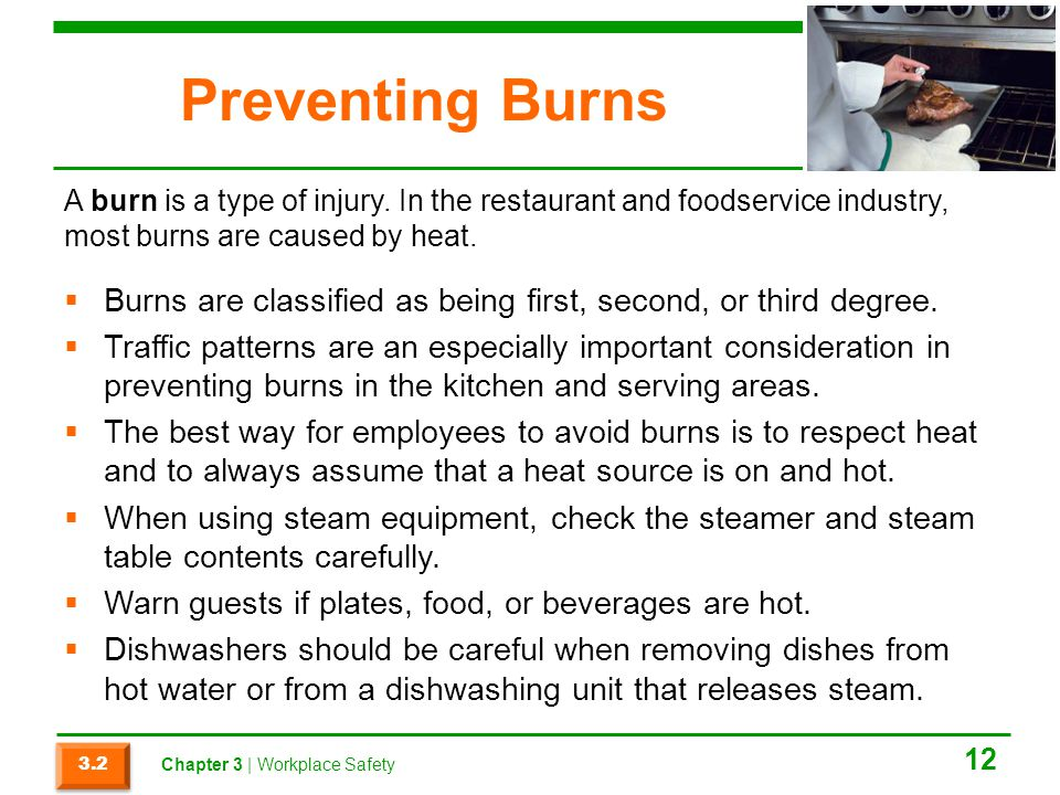 Preventing Burns A burn is a type of injury. In the restaurant and foodservice industry, most burns are caused by heat.