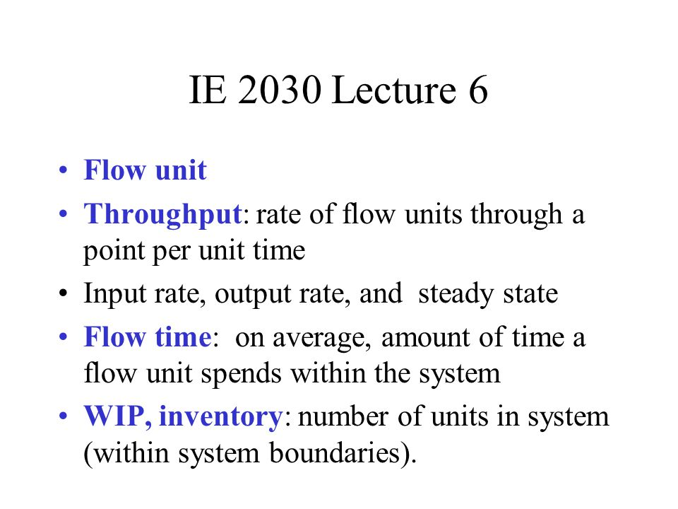 IE 2030 Lecture 6 Flow unit. Throughput: rate of flow units through a point per unit time. Input rate, output rate, and steady state.