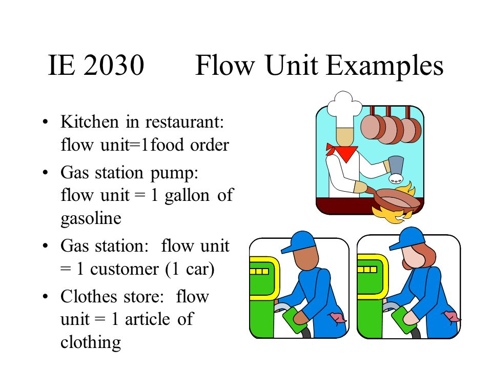 IE 2030 Flow Unit Examples Kitchen in restaurant: flow unit=1food order. Gas station pump: flow unit = 1 gallon of gasoline.