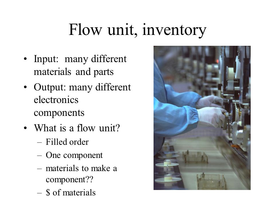 Flow unit, inventory Input: many different materials and parts