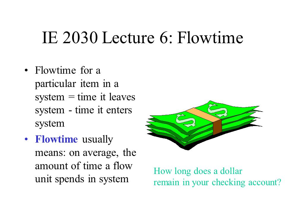 IE 2030 Lecture 6: Flowtime Flowtime for a particular item in a system = time it leaves system - time it enters system.