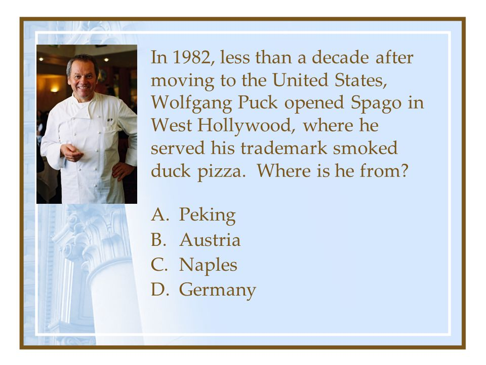 In 1982, less than a decade after moving to the United States, Wolfgang Puck opened Spago in West Hollywood, where he served his trademark smoked duck pizza. Where is he from