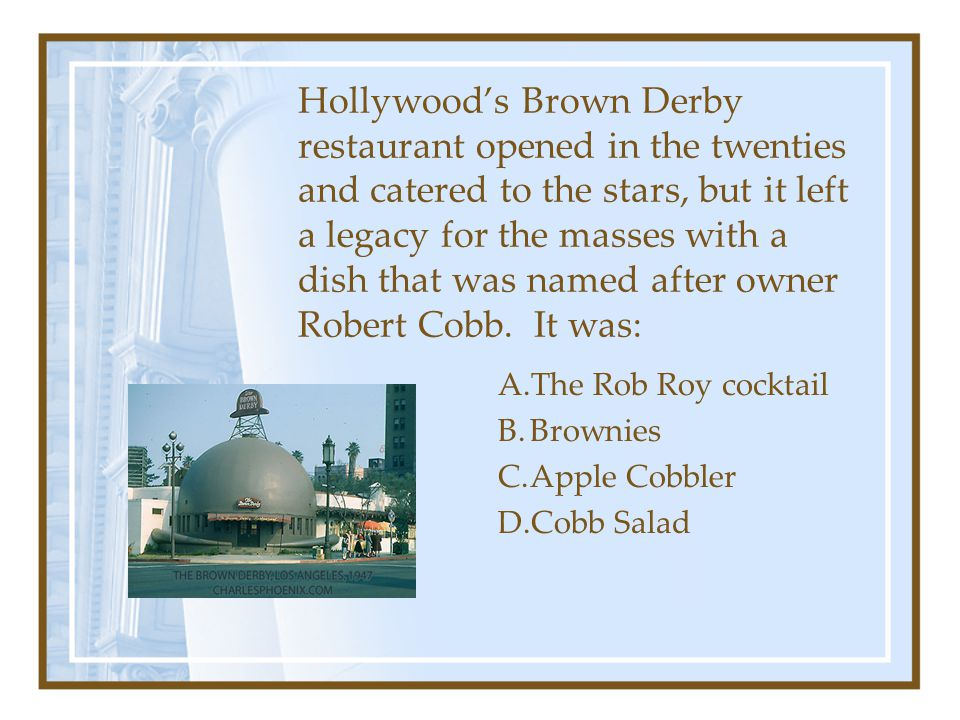 Hollywood's Brown Derby restaurant opened in the twenties and catered to the stars, but it left a legacy for the masses with a dish that was named after owner Robert Cobb. It was: