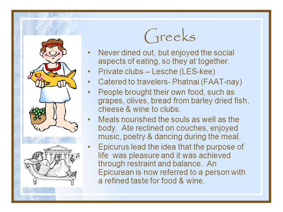 Greeks Never dined out, but enjoyed the social aspects of eating, so they at together. Private clubs – Lesche (LES-kee)