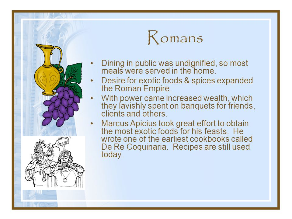 Romans Dining in public was undignified, so most meals were served in the home. Desire for exotic foods & spices expanded the Roman Empire.