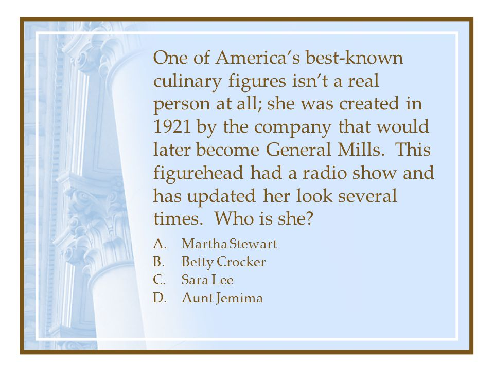 One of America's best-known culinary figures isn't a real person at all; she was created in 1921 by the company that would later become General Mills. This figurehead had a radio show and has updated her look several times. Who is she