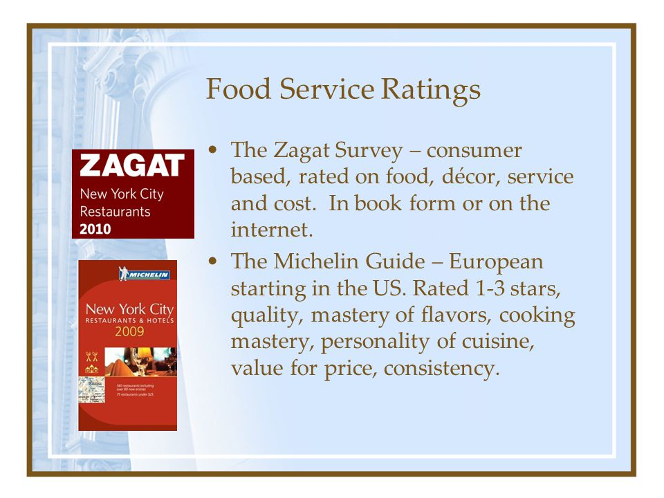 Food Service Ratings The Zagat Survey – consumer based, rated on food, décor, service and cost. In book form or on the internet.