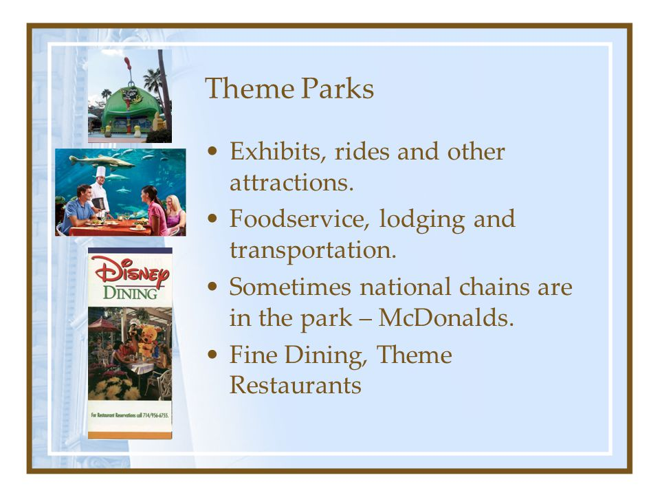 Theme Parks Exhibits, rides and other attractions.