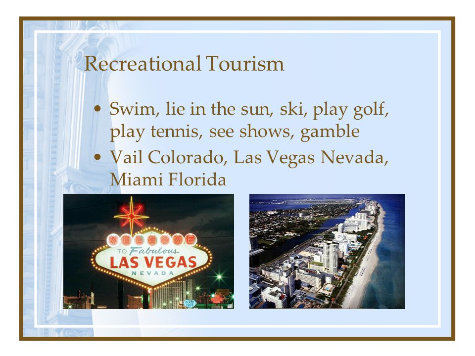 Recreational Tourism Swim, lie in the sun, ski, play golf, play tennis, see shows, gamble.