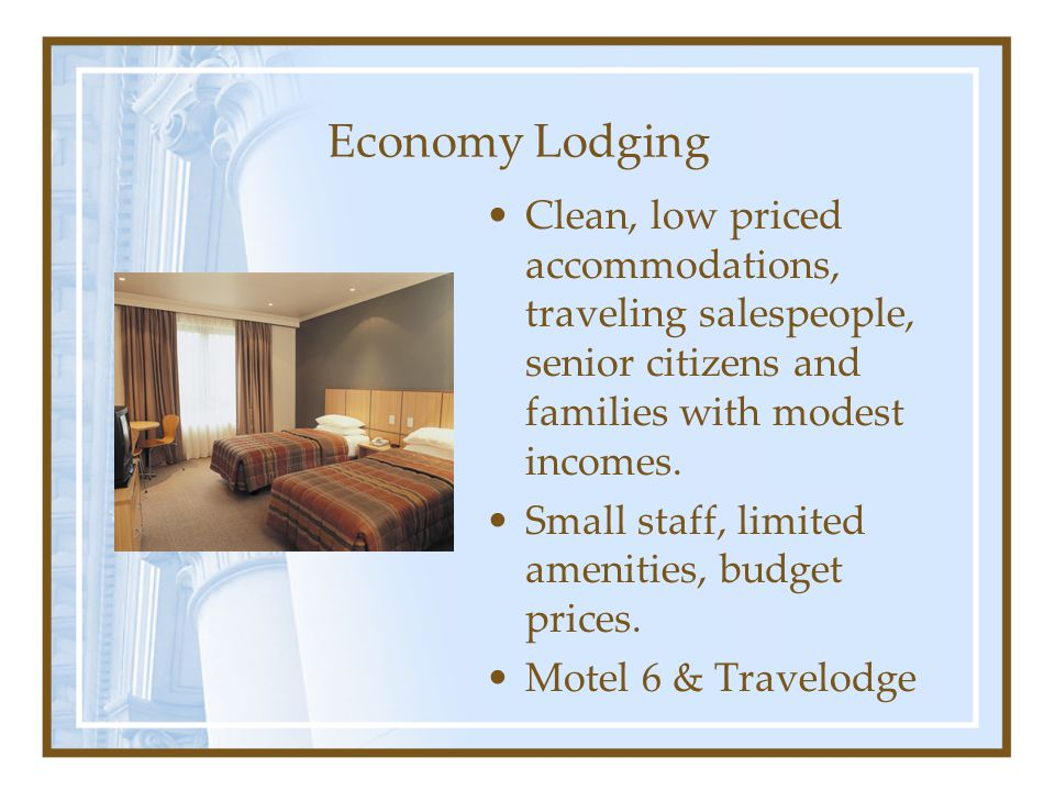 Economy Lodging Clean, low priced accommodations, traveling salespeople, senior citizens and families with modest incomes.