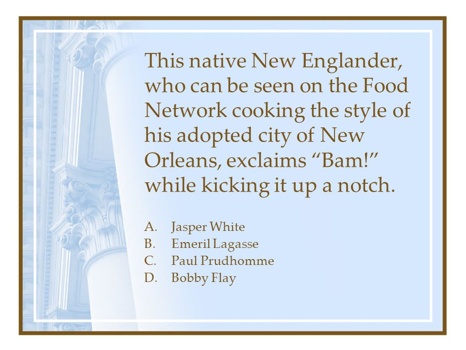 This native New Englander, who can be seen on the Food Network cooking the style of his adopted city of New Orleans, exclaims Bam! while kicking it up a notch.