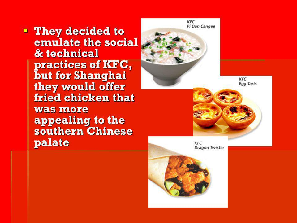 They decided to emulate the social & technical practices of KFC, but for Shanghai they would offer fried chicken that was more appealing to the southern Chinese palate