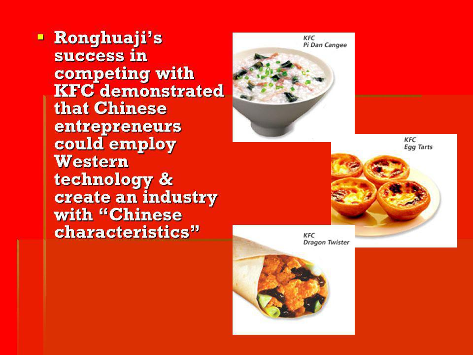 Ronghuaji's success in competing with KFC demonstrated that Chinese entrepreneurs could employ Western technology & create an industry with Chinese characteristics