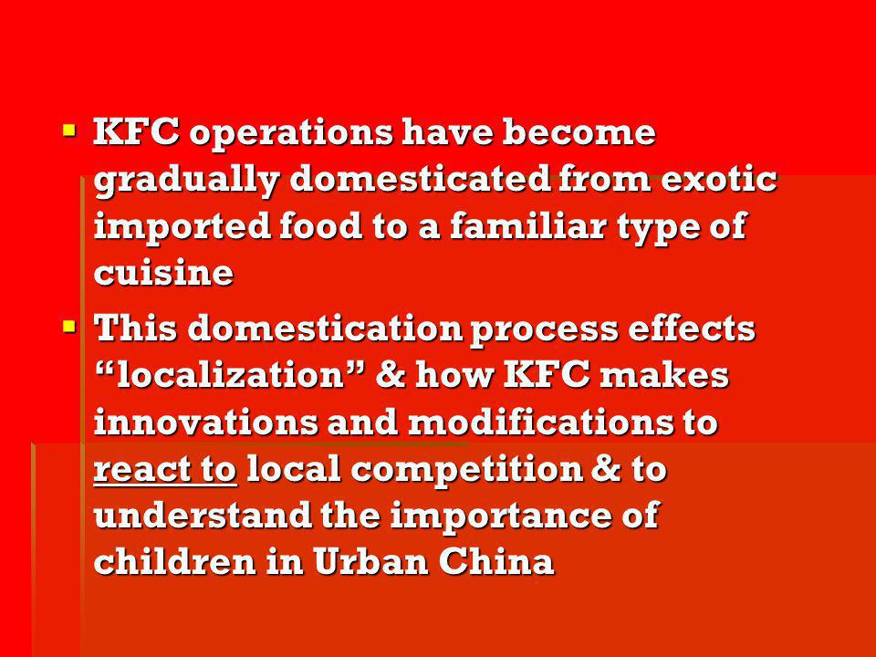 KFC operations have become gradually domesticated from exotic imported food to a familiar type of cuisine