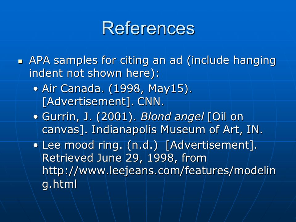 References APA samples for citing an ad (include hanging indent not shown here): Air Canada. (1998, May15). [Advertisement]. CNN.