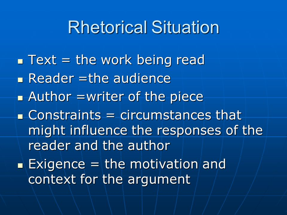 Rhetorical Situation Text = the work being read Reader =the audience