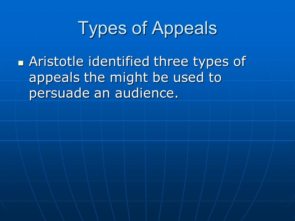 Types of Appeals Aristotle identified three types of appeals the might be used to persuade an audience.