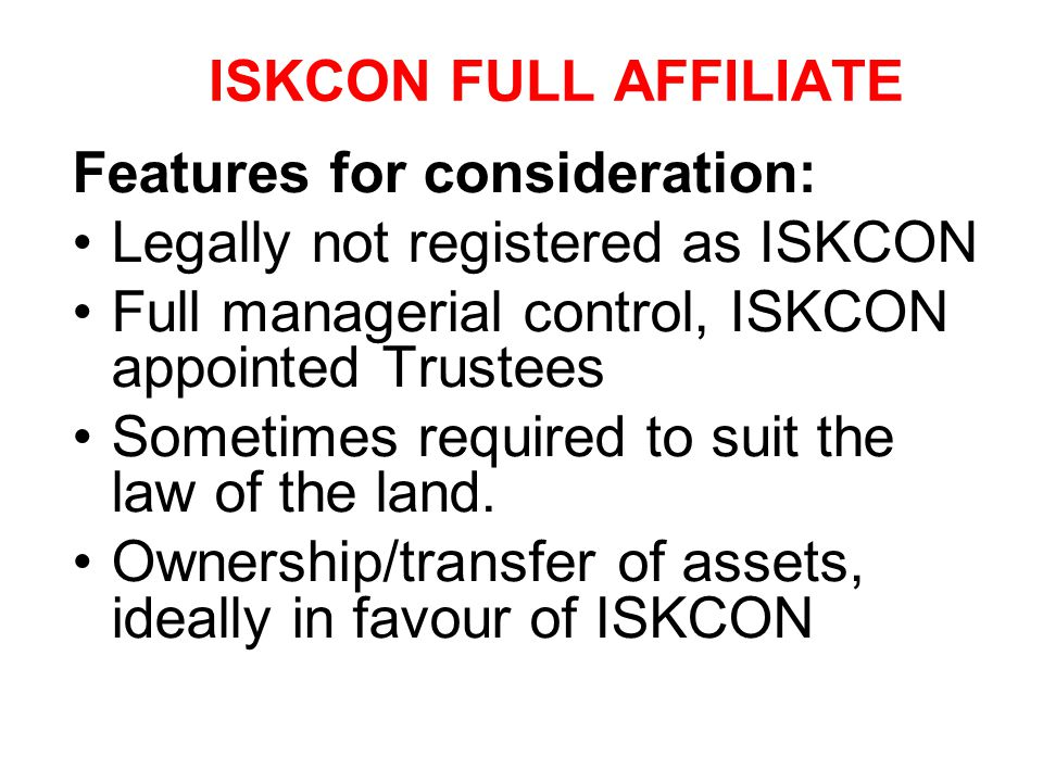 ISKCON FULL AFFILIATE Features for consideration: Legally not registered as ISKCON. Full managerial control, ISKCON appointed Trustees.