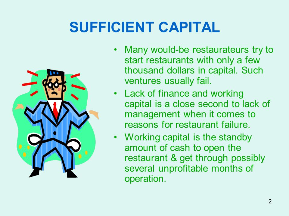 SUFFICIENT CAPITAL Many would-be restaurateurs try to start restaurants with only a few thousand dollars in capital. Such ventures usually fail.