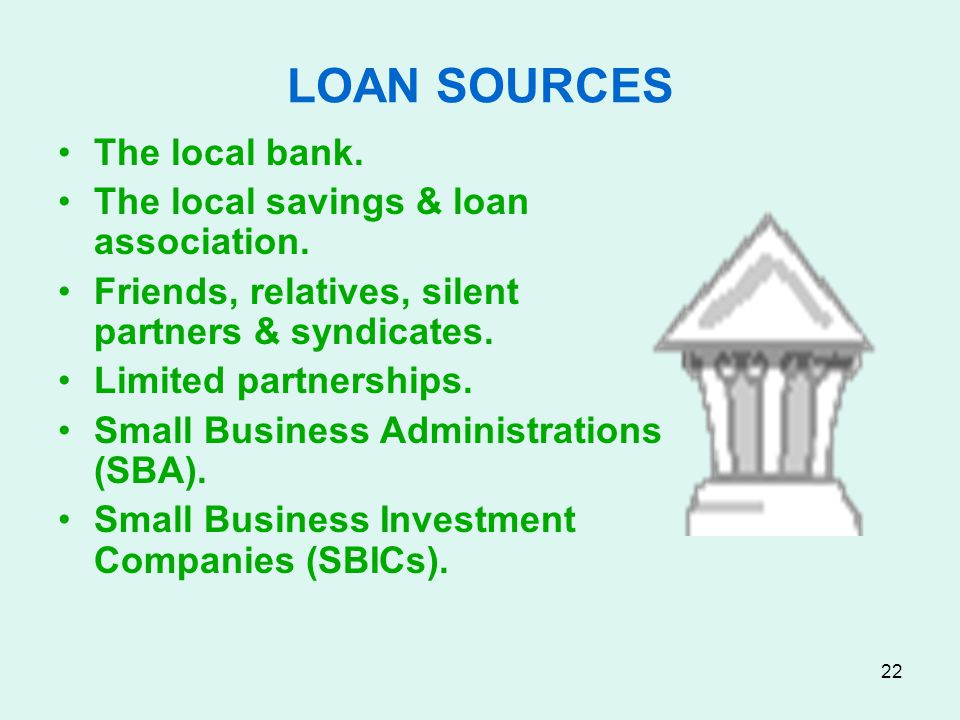 LOAN SOURCES The local bank. The local savings & loan association.