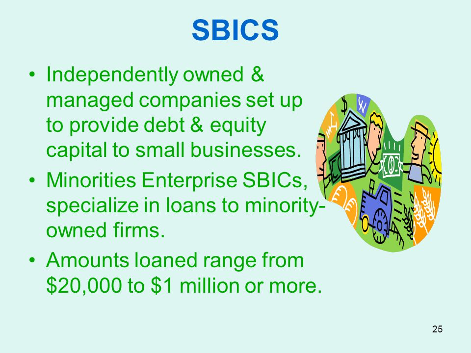 SBICS Independently owned & managed companies set up to provide debt & equity capital to small businesses.