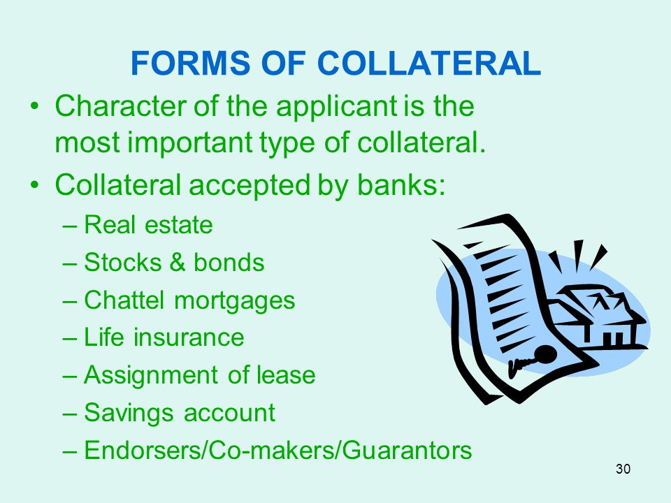 FORMS OF COLLATERAL Character of the applicant is the most important type of collateral. Collateral accepted by banks: